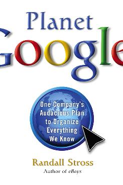 """Planet Google: One Company's Audacious Plan to Organize Everything We Know"" by Randall Stross."