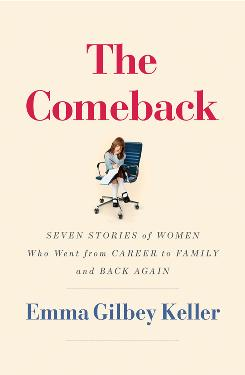 "The Comeback: Seven Stories of Women Who Went from Career to Family and Back Again"" by Emma Gilbey Keller"