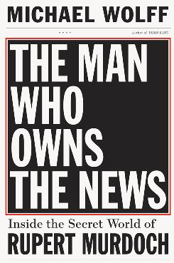 &quot;The Man Who Owns the News: Inside the Secret World of Rupert Murdoch&quot; by Michael Wolff; Broadway; 464 pages; $29.95. 