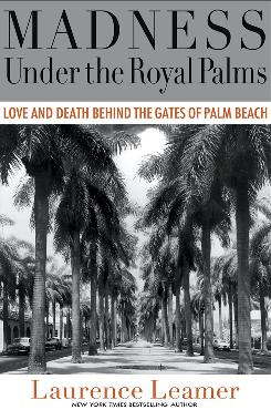 Madness Under the Royal Palms: Love and Death Behind the Gates of Palm Beach, By Laurence Learner, Hyperion, 368 pages, $25.95