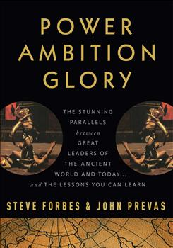 """Power, Ambition, Glory: The Stunning Parallels between Great Leaders of the Ancient World and Today. .. and the Lessons You Can Learn,"" by Steve Forbes and John Prevas; Crown Publishing, 320 pages, $26."
