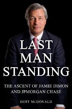 """Last Man Standing: The Ascent of Jamie Dimon and JPMorgan Chase,"" by Duff McDonald; Simon & Schuster, 340 pages, $28."