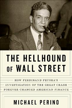 The Hellhound of Wall Street by Michael Perino portrays the rise of New York lawyer Ferdinand Pecora.