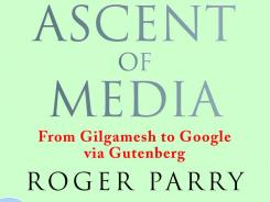"""The Ascent of media: From Gilgamesh to Google Via Gutenberg"" by Roger Parry; Nicholas Brealey Publishing, 406 pages, $29.95."