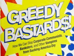 """Greedy Bastards: How We Can Stop Corporate Communists, Banksters and Other Vampires from Sucking America Dry"" by Dylan Ratigan; Simon & Schuster, 256 pages, $25."