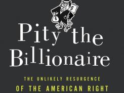 """Pity the billionaire: The Hard Times Swindle and the Unlikely Comeback of the Right"" by Thomas Frank; Metropolitan Books/Holt; 240 pages, $25."