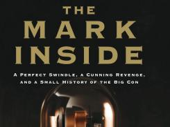 """THE MARK INSIDE: A Perfect Swindle, a Cunning Revenge, and a Small History of the Big Con"" by Amy Reading; Knopf, 290 pages, $26.95."