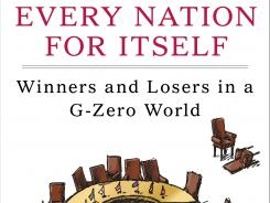 """Every Nation for Itself: Winners and Losers in a G-Zero World"" by Ian Bremmer; Portfolio Hardcover, 240 pages, $26.95."