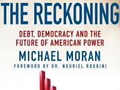 """The Reckoning: Debt, Democracy, and the Future of American Power"" by Michael Moran; Pargrave Macmillan, 256 pages, $27."