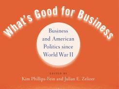 "Detail of ""What's Good for Business: Business and American Politics since WWII,"" edited by Kim Phillips-Fein and Julian E. Zelizer; Oxford University Press, 280 pages, $24.95."
