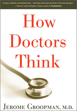 Jerome Groopman, M.D. wrote the book, How Doctors Think.